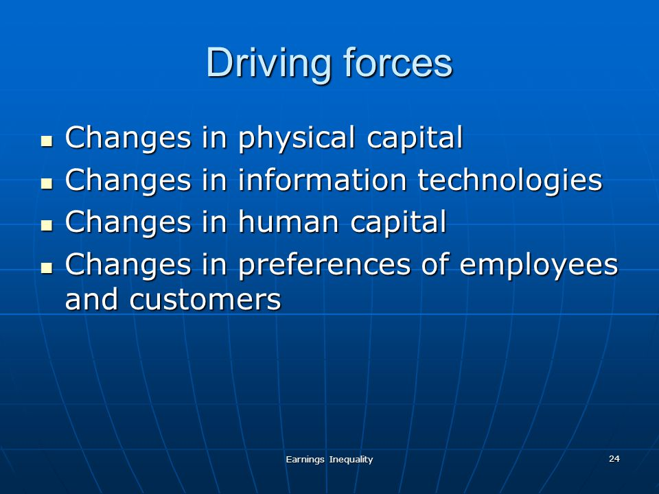 Earnings Inequality 24 Driving forces Changes in physical capital Changes in physical capital Changes in information technologies Changes in information technologies Changes in human capital Changes in human capital Changes in preferences of employees and customers Changes in preferences of employees and customers
