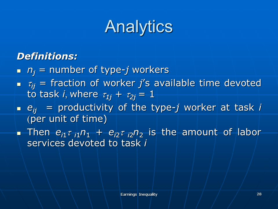 Earnings Inequality 28 Analytics Definitions: n j = number of type-j workers n j = number of type-j workers ij = fraction of worker js available time devoted to task iwhere 1j + 2j= 1 ij = fraction of worker js available time devoted to task iwhere 1j + 2j= 1 e ij = productivity of the type-j worker at task iper unit of time) e ij = productivity of the type-j worker at task iper unit of time) Then e i1 i1 n 1 + e i2 i2 n 2 is the amount of labor services devoted to task i Then e i1 i1 n 1 + e i2 i2 n 2 is the amount of labor services devoted to task i
