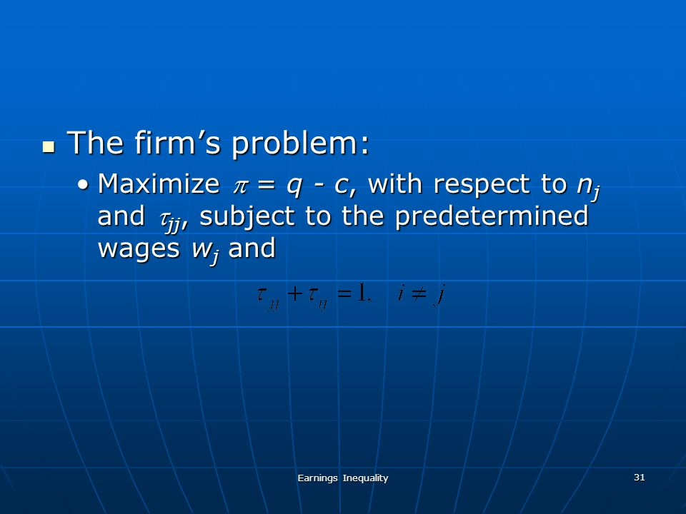 Earnings Inequality 31 The firms problem: The firms problem: Maximize = q - c, with respect to n j and jj, subject to the predetermined wages w j andMaximize = q - c, with respect to n j and jj, subject to the predetermined wages w j and