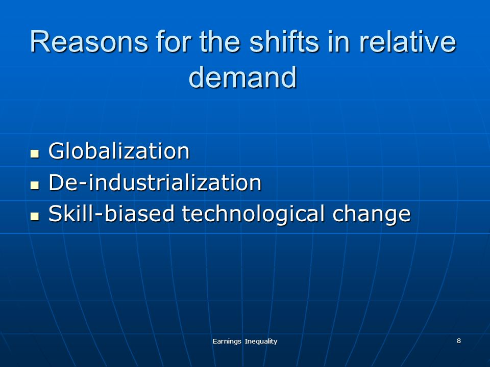 Earnings Inequality 8 Reasons for the shifts in relative demand Globalization Globalization De-industrialization De-industrialization Skill-biased technological change Skill-biased technological change