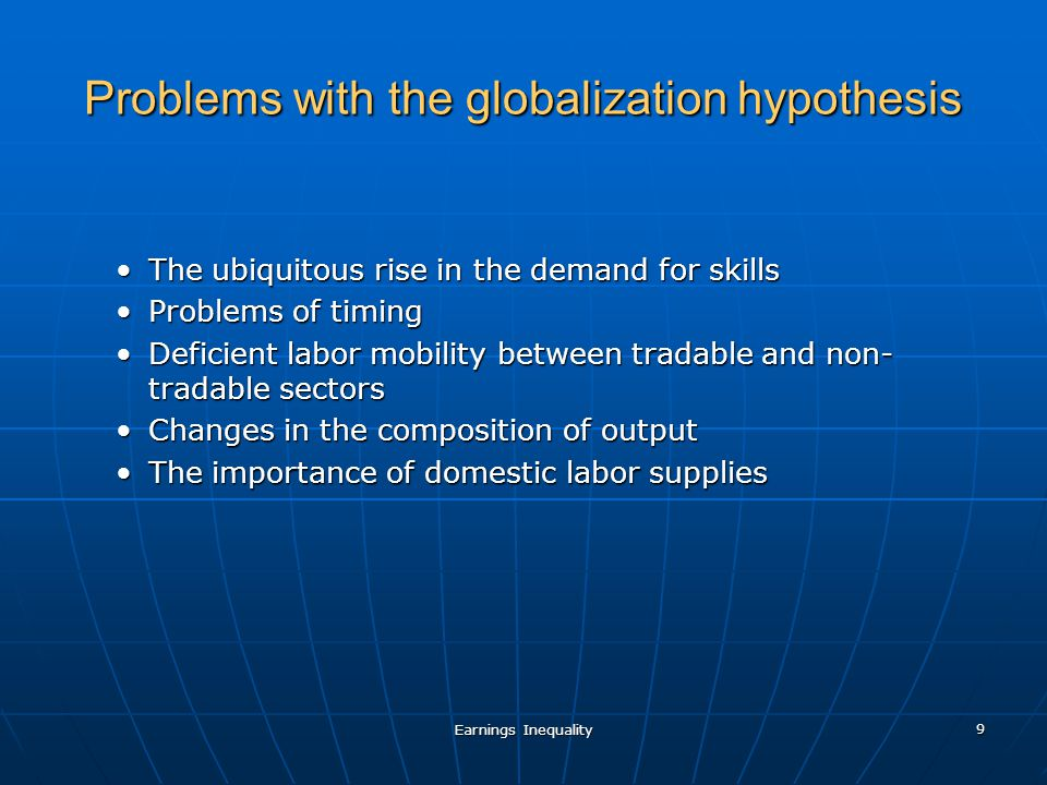 Earnings Inequality 9 Problems with the globalization hypothesis The ubiquitous rise in the demand for skillsThe ubiquitous rise in the demand for skills Problems of timingProblems of timing Deficient labor mobility between tradable and non- tradable sectorsDeficient labor mobility between tradable and non- tradable sectors Changes in the composition of outputChanges in the composition of output The importance of domestic labor suppliesThe importance of domestic labor supplies