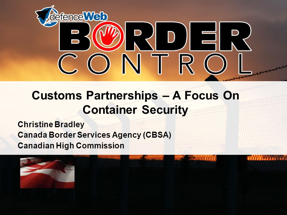 Customs Partnerships – A Focus On Container Security Christine Bradley Canada Border Services Agency (CBSA) Canadian High Commission