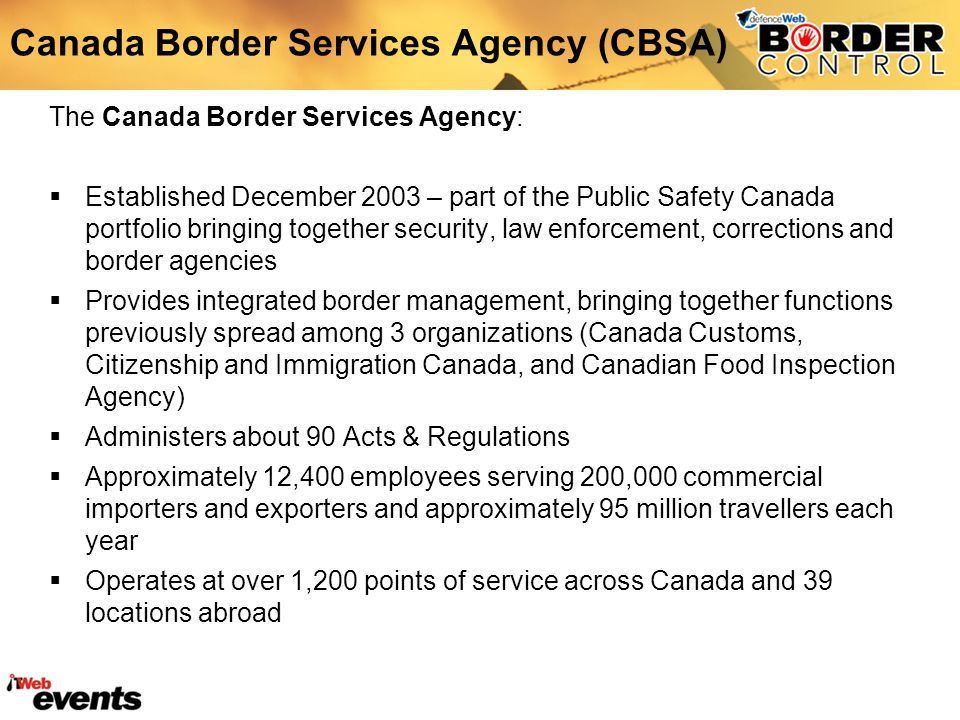 The Canada Border Services Agency: Established December 2003 – part of the Public Safety Canada portfolio bringing together security, law enforcement, corrections and border agencies Provides integrated border management, bringing together functions previously spread among 3 organizations (Canada Customs, Citizenship and Immigration Canada, and Canadian Food Inspection Agency) Administers about 90 Acts & Regulations Approximately 12,400 employees serving 200,000 commercial importers and exporters and approximately 95 million travellers each year Operates at over 1,200 points of service across Canada and 39 locations abroad