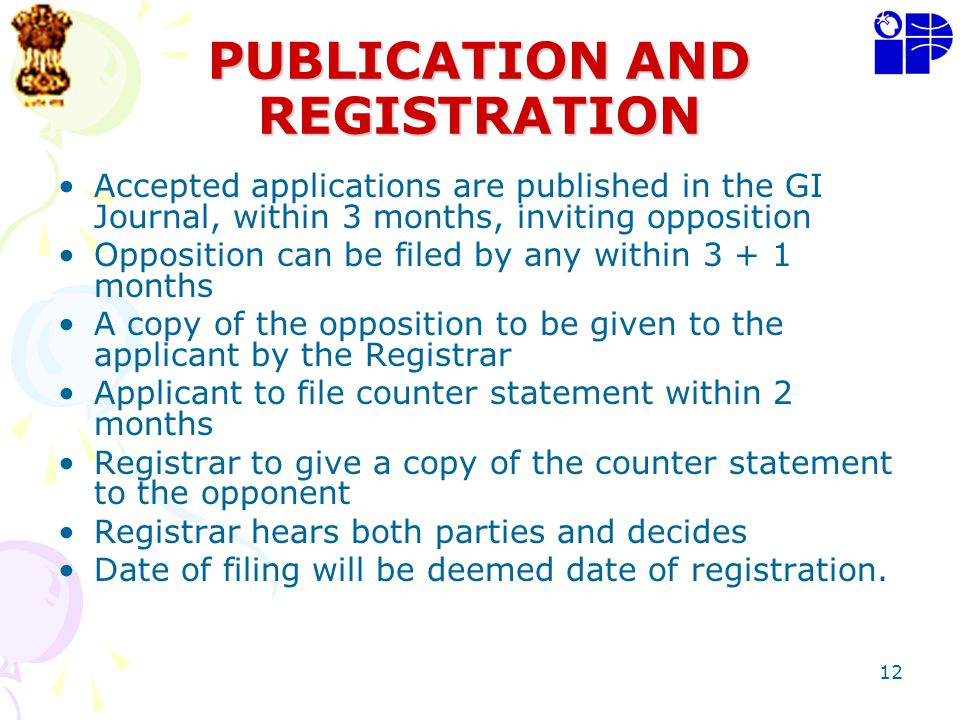 12 PUBLICATION AND REGISTRATION Accepted applications are published in the GI Journal, within 3 months, inviting opposition Opposition can be filed by