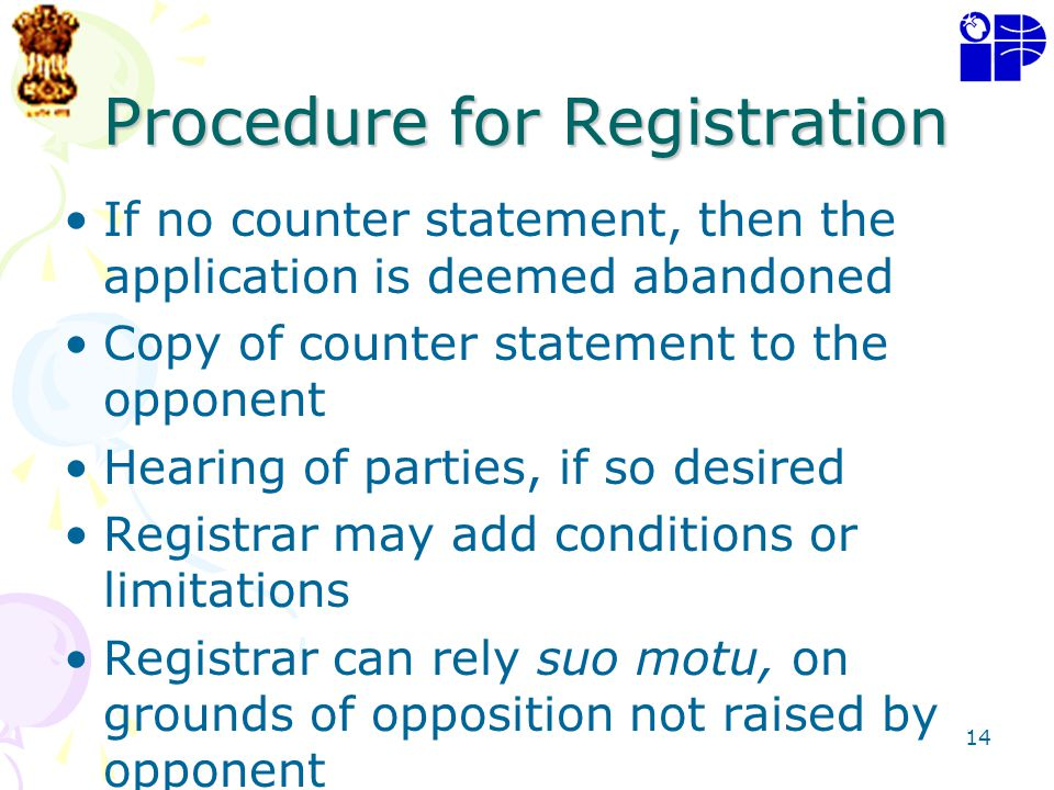 14 Procedure for Registration If no counter statement, then the application is deemed abandoned Copy of counter statement to the opponent Hearing of p