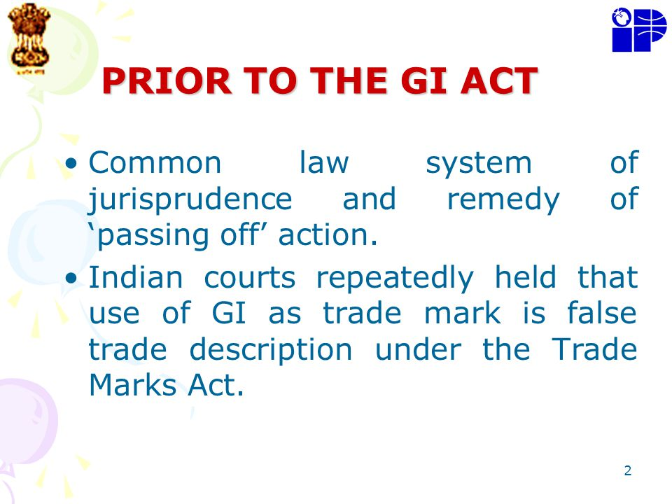 2 PRIOR TO THE GI ACT Common law system of jurisprudence and remedy of passing off action. Indian courts repeatedly held that use of GI as trade mark