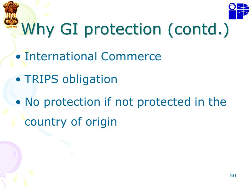 50 Why GI protection (contd.) International Commerce TRIPS obligation No protection if not protected in the country of origin