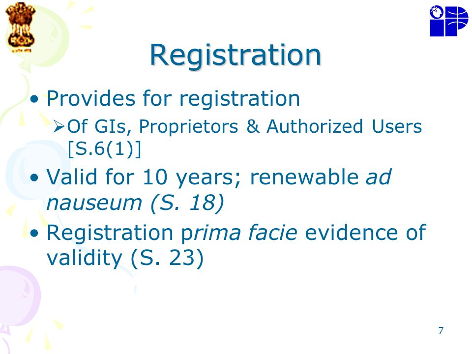 7 Registration Provides for registration Of GIs, Proprietors & Authorized Users [S.6(1)] Valid for 10 years; renewable ad nauseum (S. 18) Registration