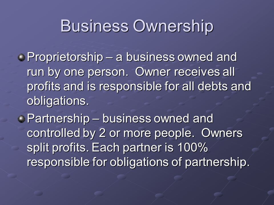 Business Ownership Proprietorship – a business owned and run by one person.