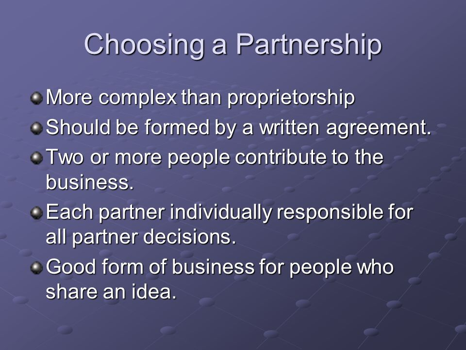 Choosing a Partnership More complex than proprietorship Should be formed by a written agreement.