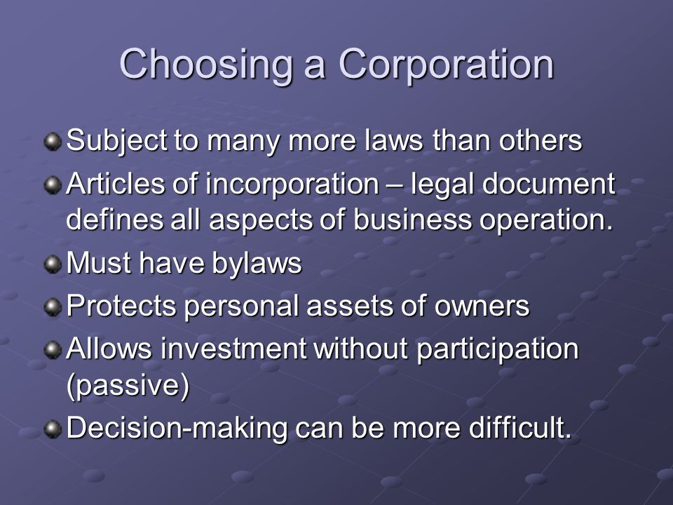 Choosing a Corporation Subject to many more laws than others Articles of incorporation – legal document defines all aspects of business operation.