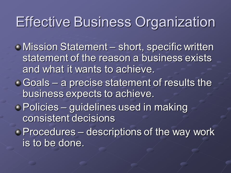 Effective Business Organization Mission Statement – short, specific written statement of the reason a business exists and what it wants to achieve.