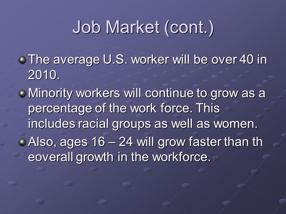 Job Market (cont.) The average U.S. worker will be over 40 in 2010.