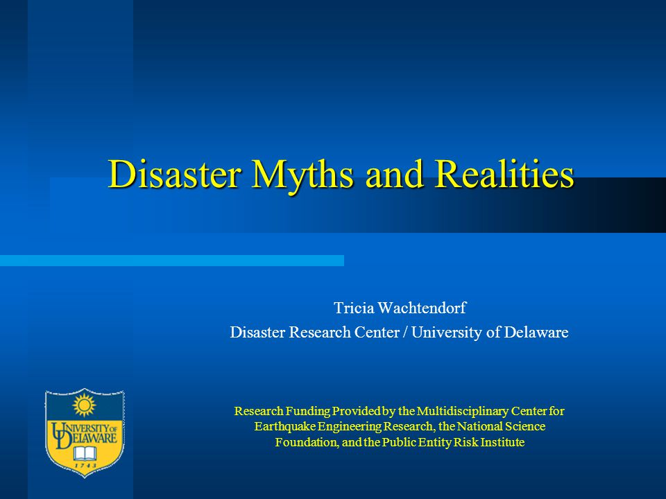 Disaster Myths and Realities Tricia Wachtendorf Disaster Research Center / University of Delaware Research Funding Provided by the Multidisciplinary C