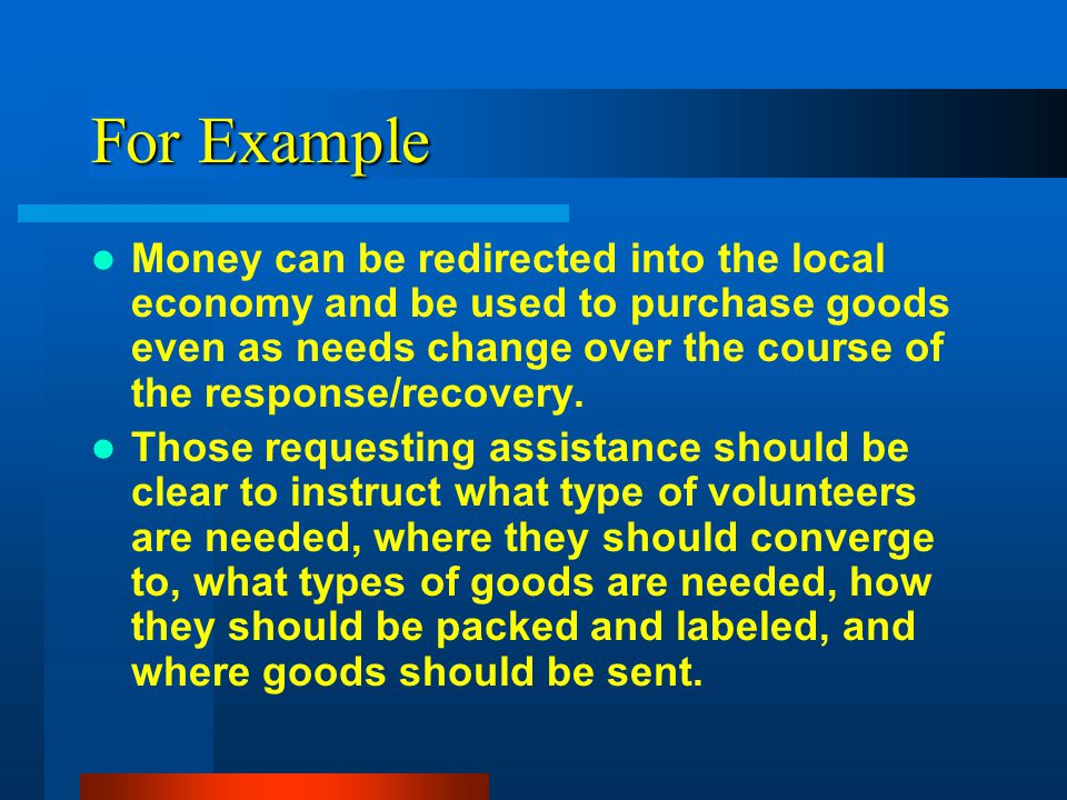 For Example Money can be redirected into the local economy and be used to purchase goods even as needs change over the course of the response/recovery