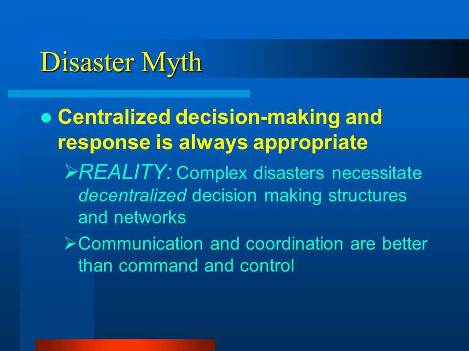 Disaster Myth Centralized decision-making and response is always appropriate REALITY: Complex disasters necessitate decentralized decision making stru
