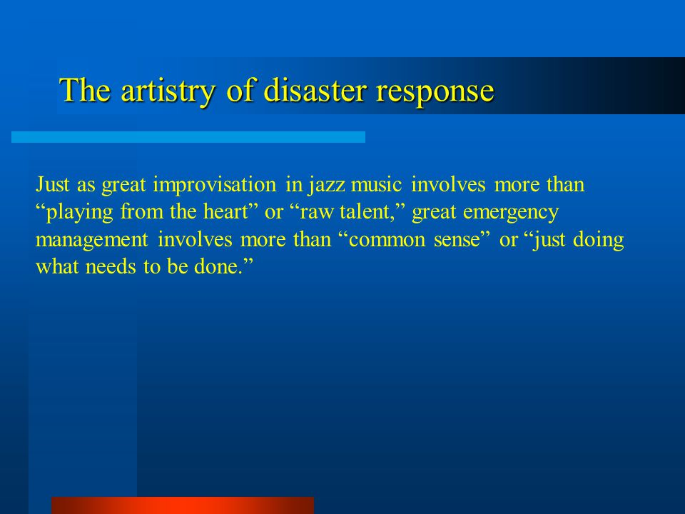 The artistry of disaster response Just as great improvisation in jazz music involves more than playing from the heart or raw talent, great emergency m