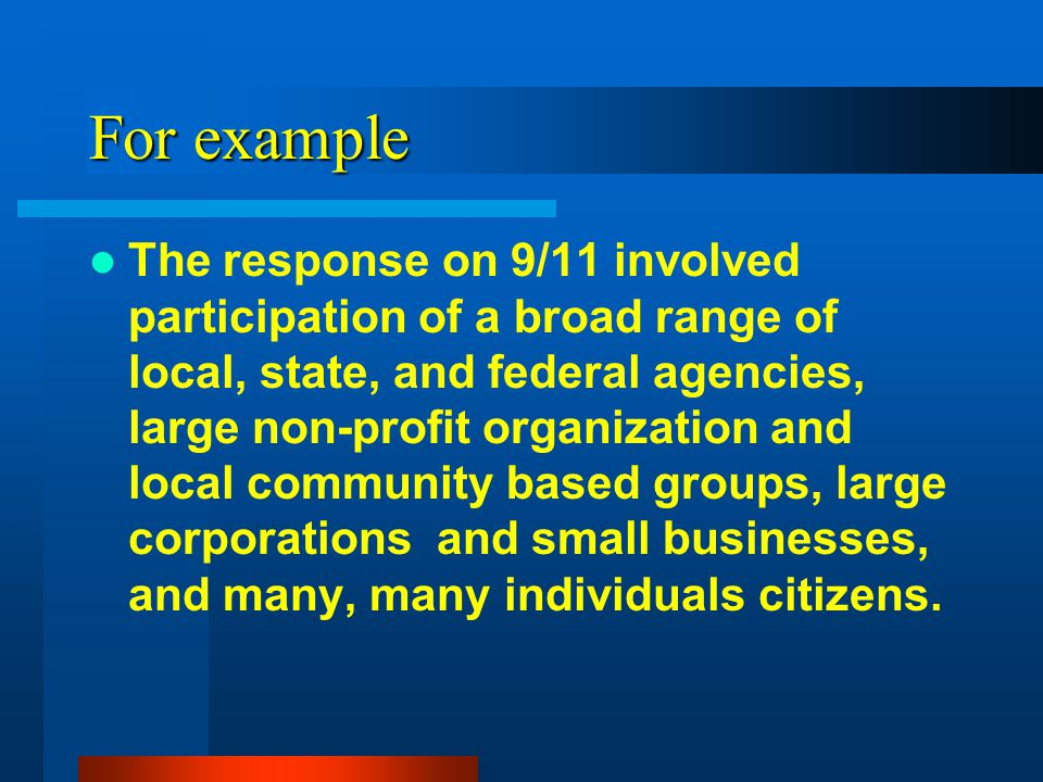 For example The response on 9/11 involved participation of a broad range of local, state, and federal agencies, large non-profit organization and loca