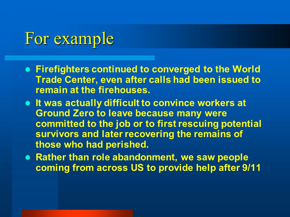 For example Firefighters continued to converged to the World Trade Center, even after calls had been issued to remain at the firehouses. It was actual