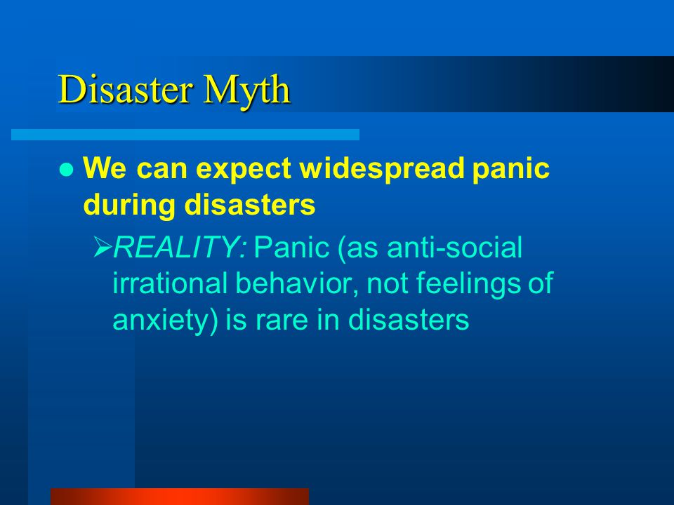 Disaster Myth We can expect widespread panic during disasters REALITY: Panic (as anti-social irrational behavior, not feelings of anxiety) is rare in