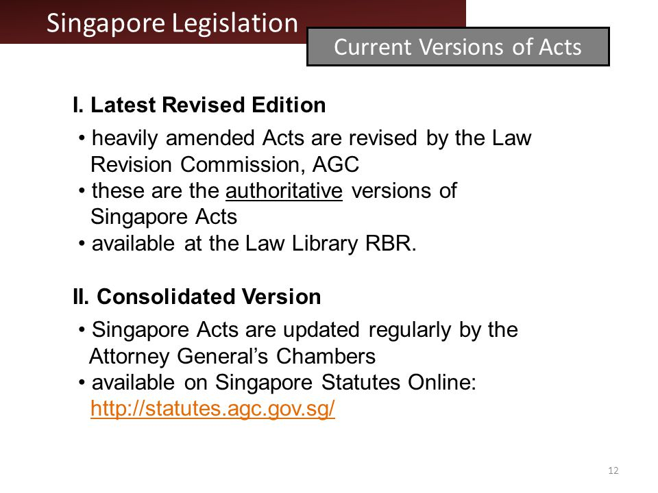 I. Latest Revised Edition heavily amended Acts are revised by the Law Revision Commission, AGC these are the authoritative versions of Singapore Acts