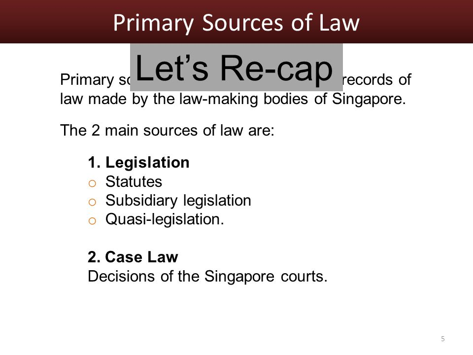 Primary Sources of Law Primary sources of law are authoritative records of law made by the law-making bodies of Singapore.
