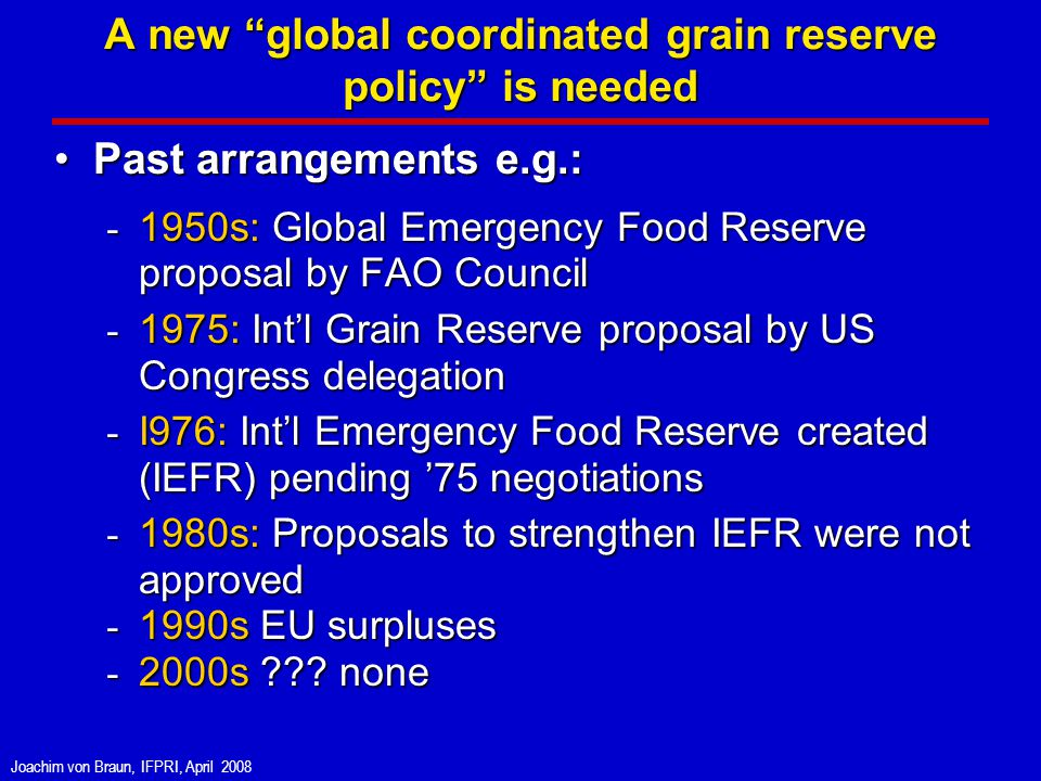 Joachim von Braun, IFPRI, April 2008 A new global coordinated grain reserve policy is needed Past arrangements e.g.:Past arrangements e.g.: - 1950s: Global Emergency Food Reserve proposal by FAO Council - 1975: Intl Grain Reserve proposal by US Congress delegation - I976: Intl Emergency Food Reserve created (IEFR) pending 75 negotiations - 1980s: Proposals to strengthen IEFR were not approved - 1990s EU surpluses - 2000s .