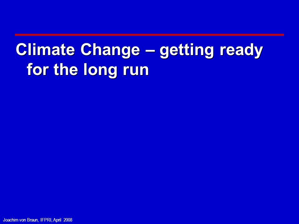 Joachim von Braun, IFPRI, April 2008 Climate Change – getting ready for the long run