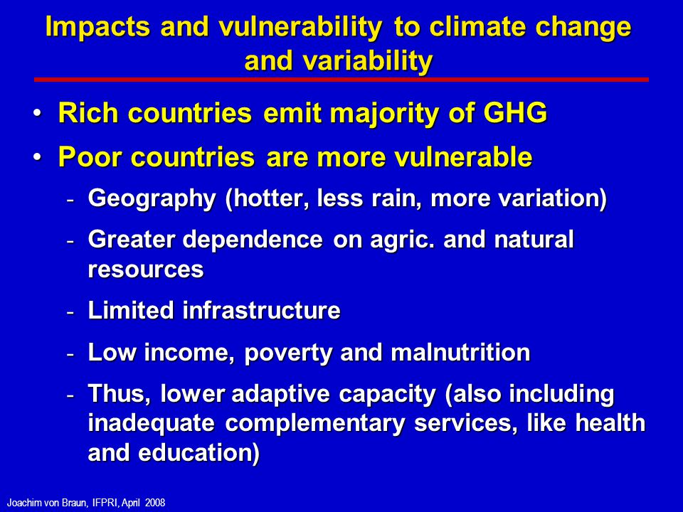 Joachim von Braun, IFPRI, April 2008 Impacts and vulnerability to climate change and variability Rich countries emit majority of GHGRich countries emit majority of GHG Poor countries are more vulnerablePoor countries are more vulnerable - Geography (hotter, less rain, more variation) - Greater dependence on agric.