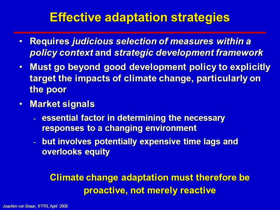 Joachim von Braun, IFPRI, April 2008 Effective adaptation strategies Requires judicious selection of measures within a policy context and strategic development frameworkRequires judicious selection of measures within a policy context and strategic development framework Must go beyond good development policy to explicitly target the impacts of climate change, particularly on the poorMust go beyond good development policy to explicitly target the impacts of climate change, particularly on the poor Market signalsMarket signals - essential factor in determining the necessary responses to a changing environment - but involves potentially expensive time lags and overlooks equity - but involves potentially expensive time lags and overlooks equity Climate change adaptation must therefore be proactive, not merely reactive