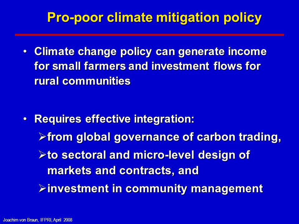 Joachim von Braun, IFPRI, April 2008 Pro-poor climate mitigation policy Climate change policy can generate income for small farmers and investment flows for rural communitiesClimate change policy can generate income for small farmers and investment flows for rural communities Requires effective integration:Requires effective integration: from global governance of carbon trading, from global governance of carbon trading, to sectoral and micro-level design of markets and contracts, and to sectoral and micro-level design of markets and contracts, and investment in community management investment in community management