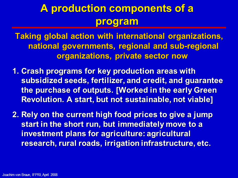 Joachim von Braun, IFPRI, April 2008 A production components of a program Taking global action with international organizations, national governments, regional and sub-regional organizations, private sector now Taking global action with international organizations, national governments, regional and sub-regional organizations, private sector now 1.Crash programs for key production areas with subsidized seeds, fertilizer, and credit, and guarantee the purchase of outputs.