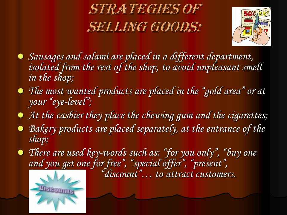 Strategies of selling goods: Sausages and salami are placed in a different department, isolated from the rest of the shop, to avoid unpleasant smell in the shop; Sausages and salami are placed in a different department, isolated from the rest of the shop, to avoid unpleasant smell in the shop; The most wanted products are placed in the gold area or at your eye-level; The most wanted products are placed in the gold area or at your eye-level; At the cashier they place the chewing gum and the cigarettes; At the cashier they place the chewing gum and the cigarettes; Bakery products are placed separately, at the entrance of the shop; Bakery products are placed separately, at the entrance of the shop; There are used key-words such as: for you only, buy one and you get one for free, special offer, present, discount… to attract customers.