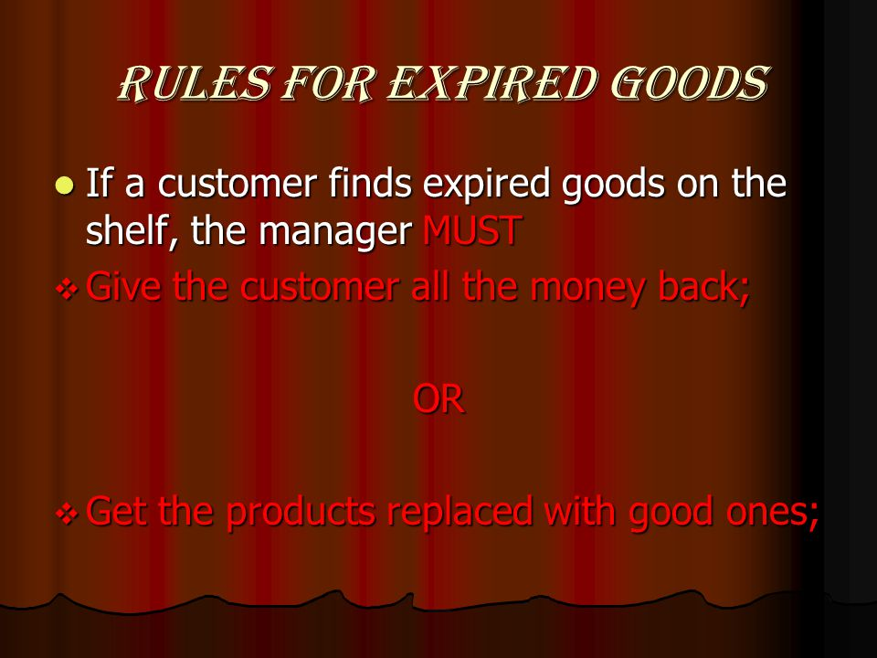 Rules for expired goods If a customer finds expired goods on the shelf, the manager MUST If a customer finds expired goods on the shelf, the manager MUST Give the customer all the money back; Give the customer all the money back;OR Get the products replaced with good ones; Get the products replaced with good ones;