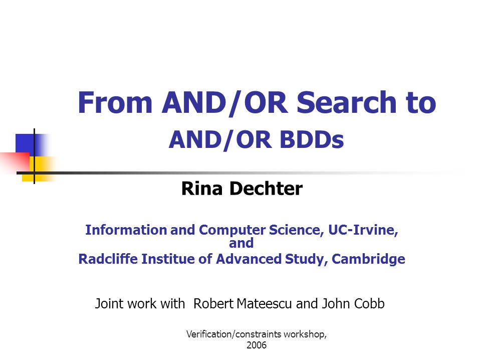 Verification/constraints workshop, 2006 From AND/OR Search to AND/OR BDDs Rina Dechter Information and Computer Science, UC-Irvine, and Radcliffe Institue of Advanced Study, Cambridge Joint work with Robert Mateescu and John Cobb