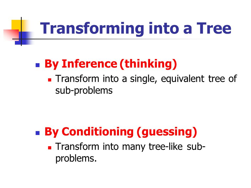 Transforming into a Tree By Inference (thinking) Transform into a single, equivalent tree of sub-problems By Conditioning (guessing) Transform into many tree-like sub- problems.