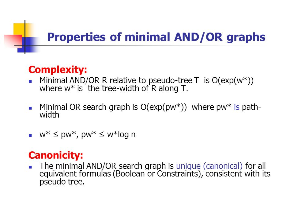 Properties of minimal AND/OR graphs Complexity: Minimal AND/OR R relative to pseudo-tree T is O(exp(w*)) where w* is the tree-width of R along T.