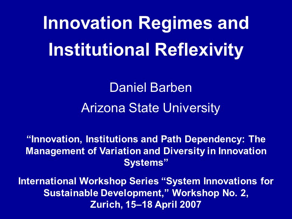 Innovation Regimes and Institutional Reflexivity Innovation, Institutions and Path Dependency: The Management of Variation and Diversity in Innovation