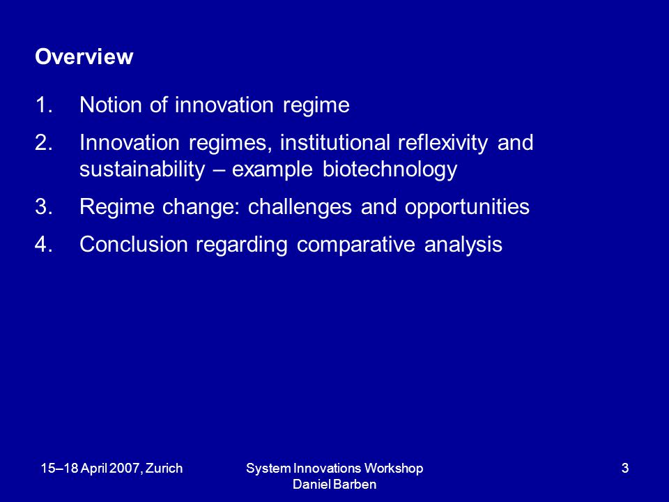 15–18 April 2007, ZurichSystem Innovations Workshop Daniel Barben 4 1.Innovation systems – innovation regimes Innovation systems: predominantly Focused on economic performance and innovativeness; Shaped by Evolutionary and Institutional Economics; Conceptualized in terms of system analysis Innovation regimes: Focused on societal ecology of innovations; Building on a variety of social science perspectives; Conceptualized in terms of structuration analysis