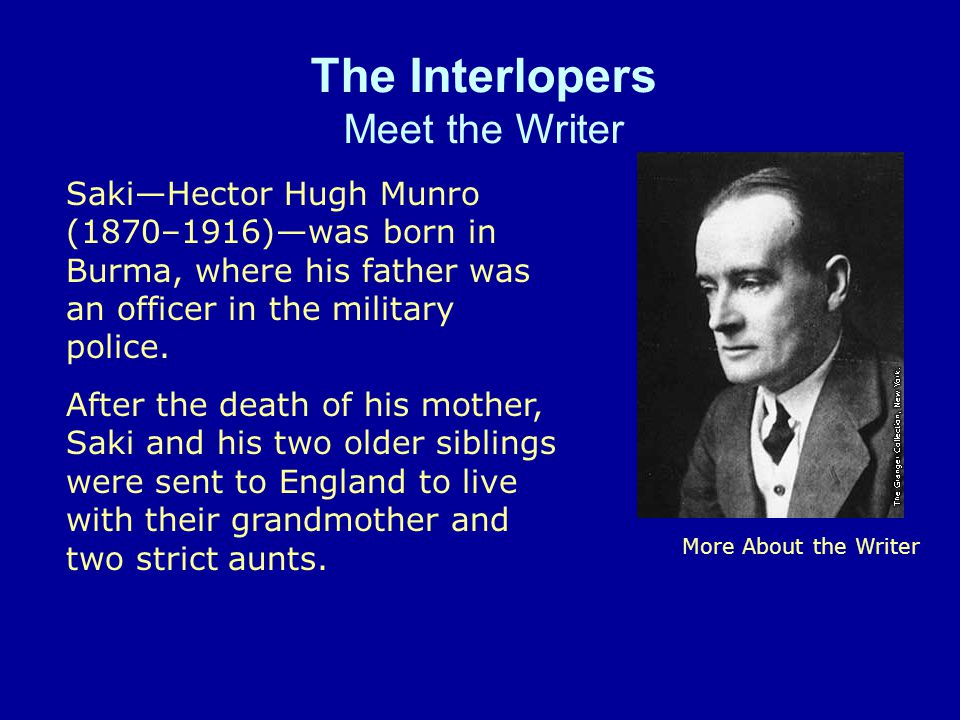 The Interlopers Meet the Writer More About the Writer SakiHector Hugh Munro (1870–1916)was born in Burma, where his father was an officer in the military police.