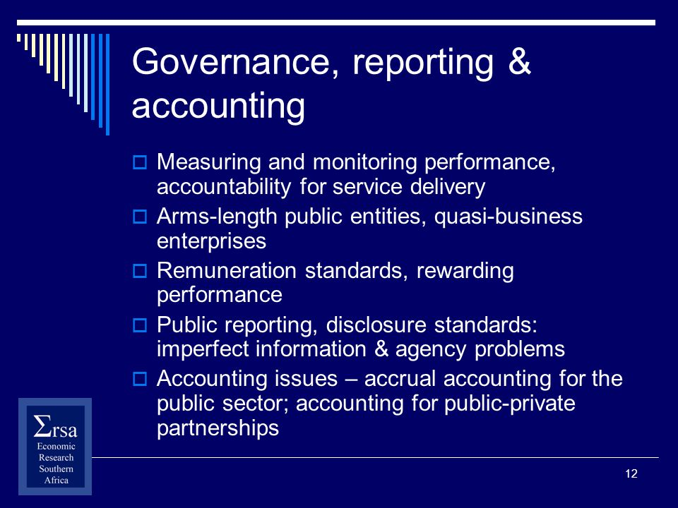 12 Governance, reporting & accounting Measuring and monitoring performance, accountability for service delivery Arms-length public entities, quasi-business enterprises Remuneration standards, rewarding performance Public reporting, disclosure standards: imperfect information & agency problems Accounting issues – accrual accounting for the public sector; accounting for public-private partnerships
