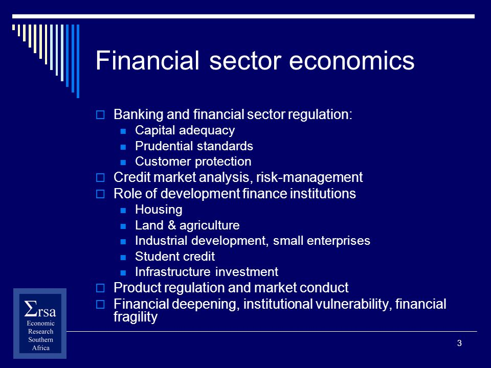3 Financial sector economics Banking and financial sector regulation: Capital adequacy Prudential standards Customer protection Credit market analysis