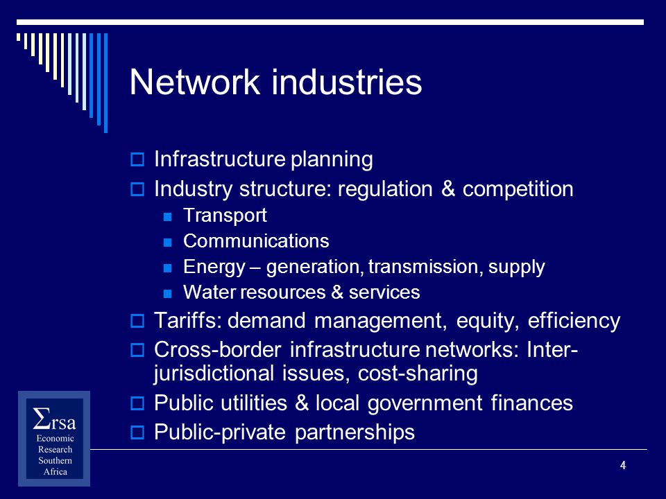 4 Network industries Infrastructure planning Industry structure: regulation & competition Transport Communications Energy – generation, transmission,