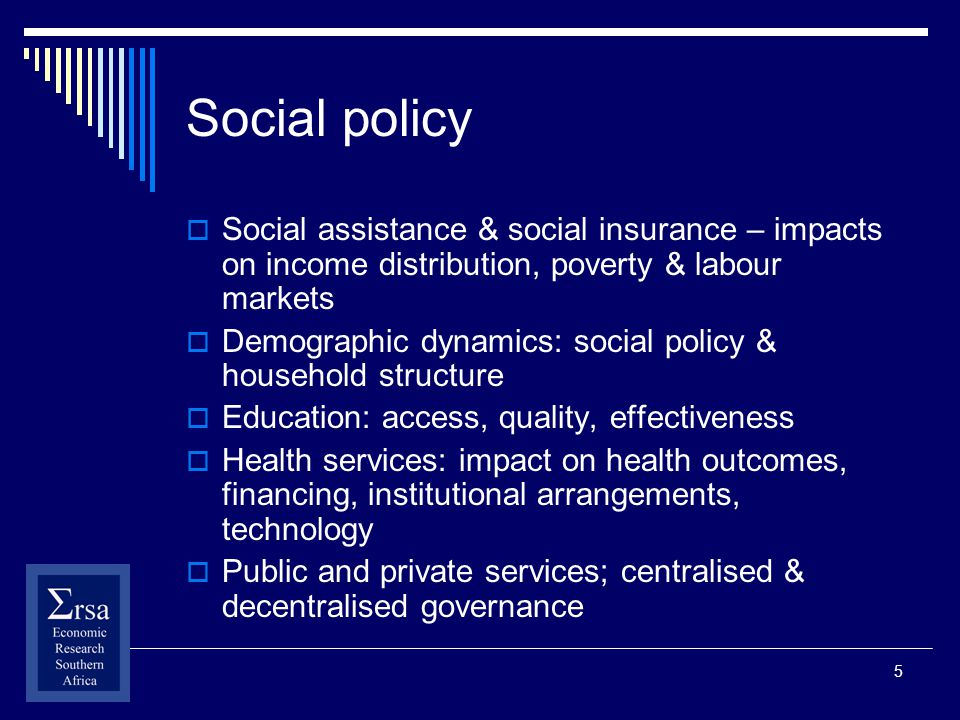 5 Social policy Social assistance & social insurance – impacts on income distribution, poverty & labour markets Demographic dynamics: social policy & household structure Education: access, quality, effectiveness Health services: impact on health outcomes, financing, institutional arrangements, technology Public and private services; centralised & decentralised governance