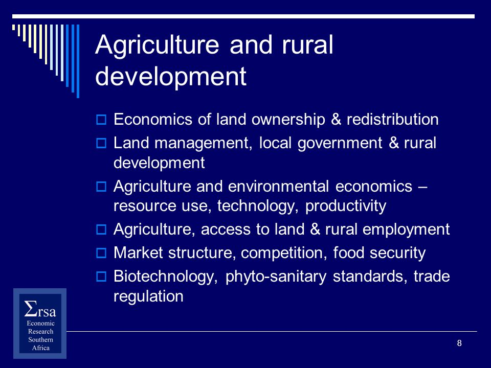 8 Agriculture and rural development Economics of land ownership & redistribution Land management, local government & rural development Agriculture and environmental economics – resource use, technology, productivity Agriculture, access to land & rural employment Market structure, competition, food security Biotechnology, phyto-sanitary standards, trade regulation