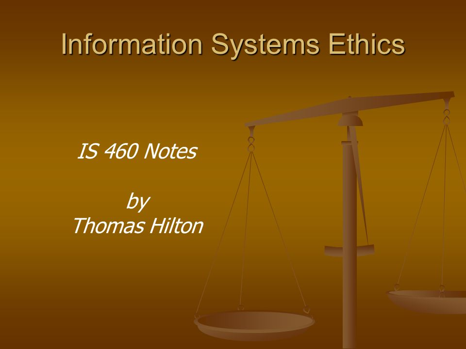 Information Systems Ethics IS 460 Notes by Thomas Hilton