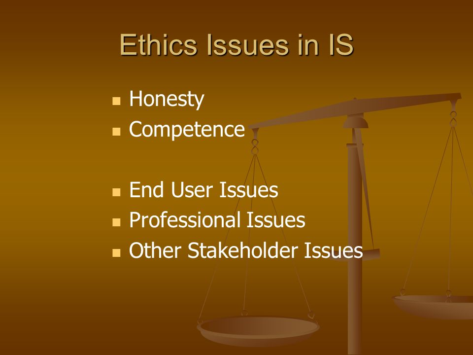 Ethics Issues in IS Honesty Competence End User Issues Professional Issues Other Stakeholder Issues