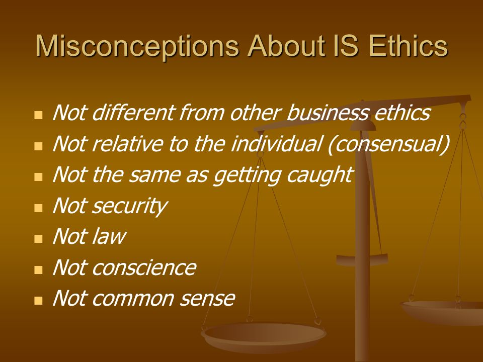 Misconceptions About IS Ethics Not different from other business ethics Not relative to the individual (consensual) Not the same as getting caught Not security Not law Not conscience Not common sense