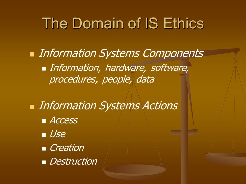 The Domain of IS Ethics Information Systems Components Information, hardware, software, procedures, people, data Information Systems Actions Access Use Creation Destruction