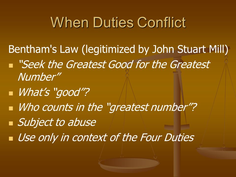 When Duties Conflict Bentham s Law (legitimized by John Stuart Mill) Seek the Greatest Good for the Greatest Number Whats good.